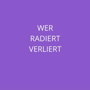 WER RADIERT VERLIERT